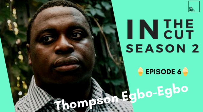The Cool Table Presents: IN THE CUT 23 🍦Thompson Egbo-Egbo🍦 S2 E6