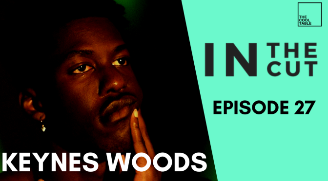 The Cool Table Presents: IN THE CUT 27 🍦Keynes Woods🍦S2 E10